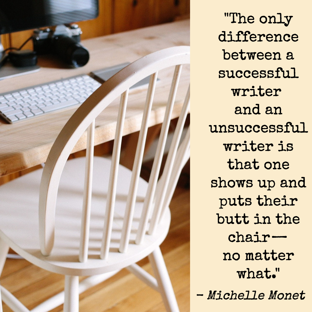 """""""The only difference between a succesful writer and an unsuccessful writer is that one shows up and puts their butt in the chair—no matter what."""" Michelle Monet"""